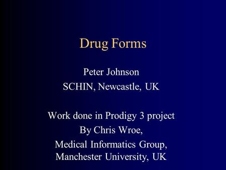 Drug Forms Peter Johnson SCHIN, Newcastle, UK Work done in Prodigy 3 project By Chris Wroe, Medical Informatics Group, Manchester University, UK.