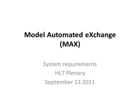 Model Automated eXchange (MAX) System requirements HL7 Plenary September 13 2011.