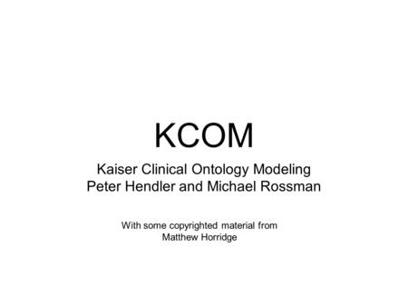KCOM Kaiser Clinical Ontology Modeling Peter Hendler and Michael Rossman With some copyrighted material from Matthew Horridge.