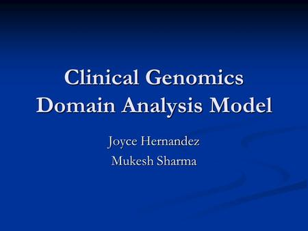 Clinical Genomics Domain Analysis Model Joyce Hernandez Mukesh Sharma.