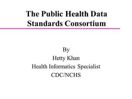 Health The Public Health Data Standards Consortium By Hetty Khan Health Informatics Specialist CDC/NCHS.