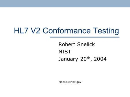 HL7 V2 Conformance Testing Robert Snelick NIST January 20 th, 2004