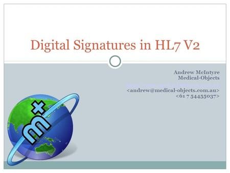 Andrew McIntyre Medical-Objects  Digital Signatures in HL7 V2.