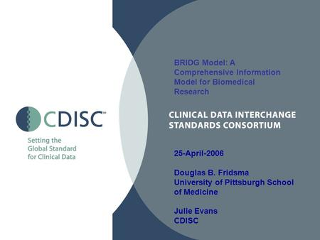 BRIDG Model: A Comprehensive Information Model for Biomedical Research 25-April-2006 Douglas B. Fridsma University of Pittsburgh School of Medicine Julie.