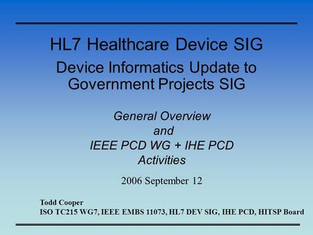 HL7 Healthcare Device SIG Device Informatics Update to Government Projects SIG General Overview and IEEE PCD WG + IHE PCD Activities 2006 September 12.
