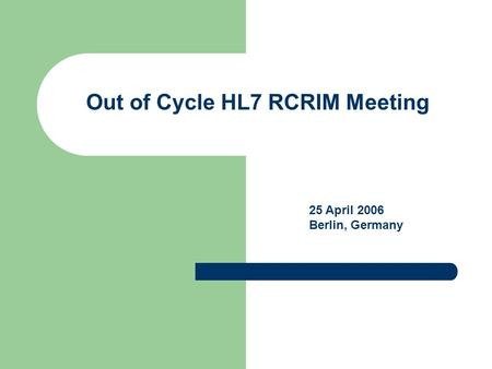Out of Cycle HL7 RCRIM Meeting 25 April 2006 Berlin, Germany.