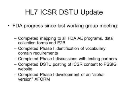 HL7 ICSR DSTU Update FDA progress since last working group meeting: –Completed mapping to all FDA AE programs, data collection forms and E2B –Completed.