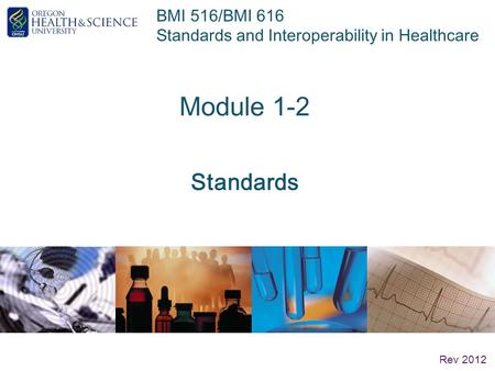 BMI 516/BMI 616 Standards and Interoperability in Healthcare Module 1-2 Standards Rev 2012.