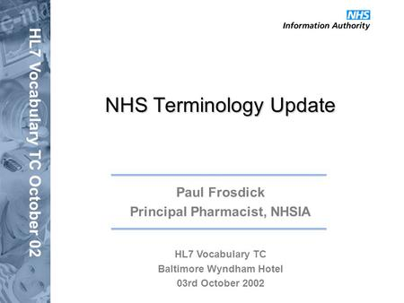 HL7 Vocabulary TC October 02 NHS Terminology Update Paul Frosdick Principal Pharmacist, NHSIA HL7 Vocabulary TC Baltimore Wyndham Hotel 03rd October 2002.