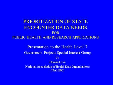 PRIORITIZATION OF STATE ENCOUNTER DATA NEEDS FOR PUBLIC HEALTH AND RESEARCH APPLICATIONS Presentation to the Health Level 7 Government Projects Special.