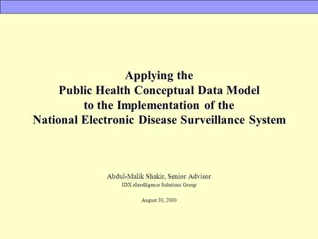 Applying the Public Health Conceptual Data Model to the Implementation of the National Electronic Disease Surveillance System Abdul-Malik Shakir, Senior.