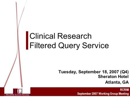 RCRIM September 2007 Working Group Meeting Clinical Research Filtered Query Service Tuesday, September 18, 2007 (Q4) Sheraton Hotel Atlanta, GA.