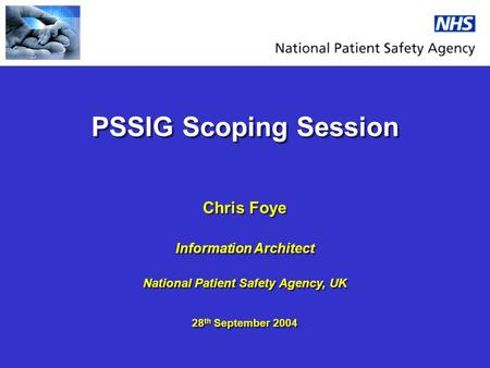 PSSIG Scoping Session Chris Foye Information Architect National Patient Safety Agency, UK 28 th September 2004 Chris Foye Information Architect National.