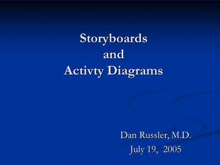 Storyboards and Activty Diagrams Dan Russler, M.D. July 19, 2005.