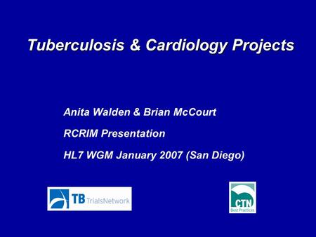 Tuberculosis & Cardiology Projects Anita Walden & Brian McCourt RCRIM Presentation HL7 WGM January 2007 (San Diego)