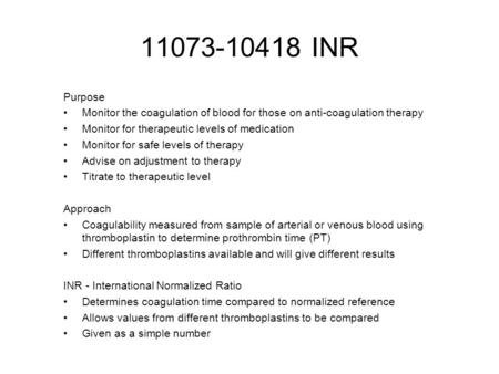 11073-10418 INR Purpose Monitor the coagulation of blood for those on anti-coagulation therapy Monitor for therapeutic levels of medication Monitor for.