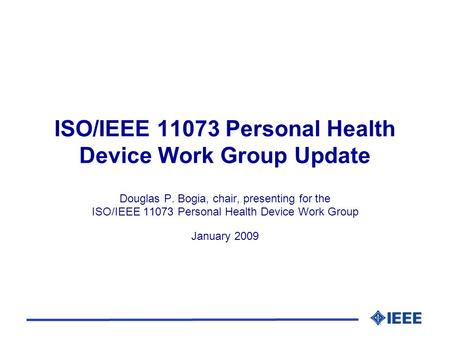 ISO/IEEE 11073 Personal Health Device Work Group Update Douglas P. Bogia, chair, presenting for the ISO/IEEE 11073 Personal Health Device Work Group January.