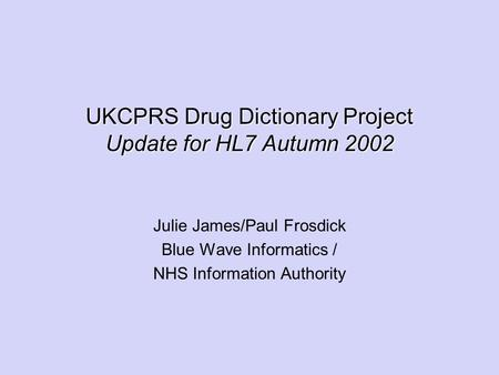 UKCPRS Drug Dictionary Project Update for HL7 Autumn 2002 Julie James/Paul Frosdick Blue Wave Informatics / NHS Information Authority.
