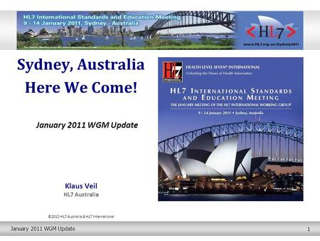 January 2011 WGM Update 1 Sydney, Australia Here We Come! January 2011 WGM Update Klaus Veil HL7 Australia ©2010 HL7 Australia & HL7 International.