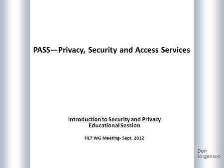 PASSPrivacy, Security and Access Services Don Jorgenson Introduction to Security and Privacy Educational Session HL7 WG Meeting- Sept. 2012.