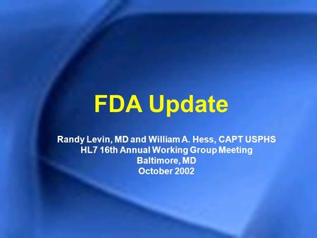 FDA Update Randy Levin, MD and William A. Hess, CAPT USPHS HL7 16th Annual Working Group Meeting Baltimore, MD October 2002.
