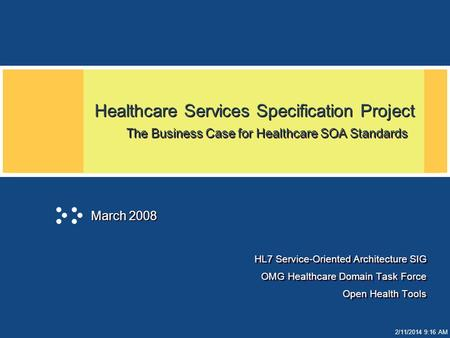 2/11/2014 9:17 AM Healthcare Services Specification Project The Business Case for Healthcare SOA Standards HL7 Service-Oriented Architecture SIG OMG Healthcare.