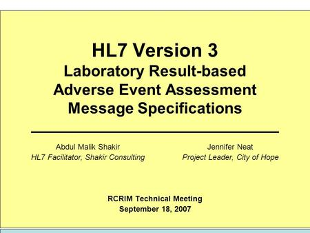 HL7 Version 3 Laboratory Result-based Adverse Event Assessment Message Specifications RCRIM Technical Meeting September 18, 2007 Jennifer Neat Project.