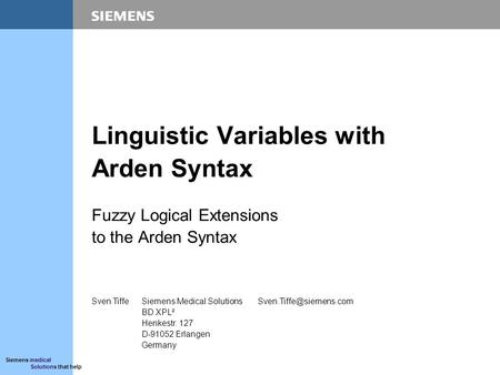Siemens medical Solutions that help Linguistic Variables with Arden Syntax Fuzzy Logical Extensions to the Arden Syntax Sven TiffeSiemens Medical Solutions.