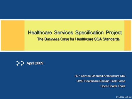 2/11/2014 9:19 AM Healthcare Services Specification Project The Business Case for Healthcare SOA Standards HL7 Service-Oriented Architecture SIG OMG Healthcare.