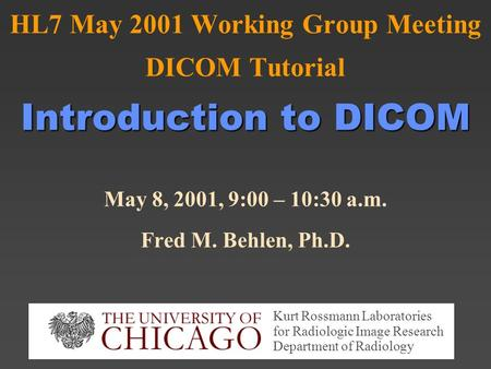 Introduction to DICOM HL7 May 2001 Working Group Meeting DICOM Tutorial Introduction to DICOM May 8, 2001, 9:00 – 10:30 a.m. Fred M. Behlen, Ph.D. Kurt.