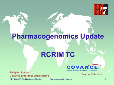 1 HL7 Jan 2007 Working Group MeetingsPharmacogenomics Update RCRIM TC Philip M. Pochon Covance Enterprise Architecture.