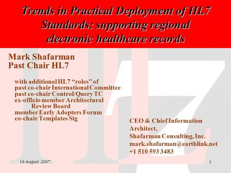 16 August 20071 Trends in Practical Deployment of HL7 Standards: supporting regional electronic healthcare records Mark Shafarman Past Chair HL7 with additional.