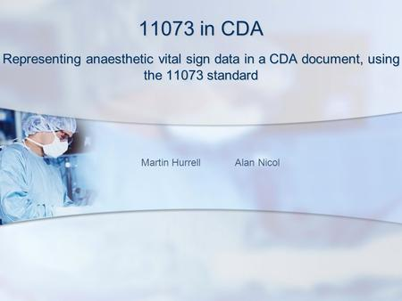 11073 in CDA Representing anaesthetic vital sign data in a CDA document, using the 11073 standard Martin Hurrell Alan Nicol.