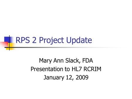 RPS 2 Project Update Mary Ann Slack, FDA Presentation to HL7 RCRIM January 12, 2009.