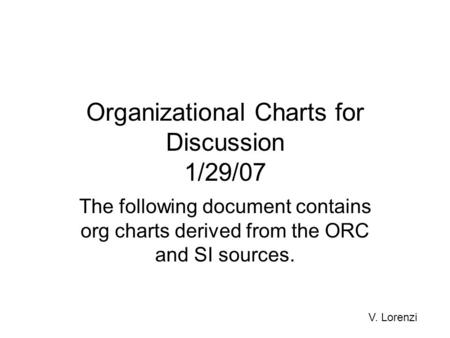 Organizational Charts for Discussion 1/29/07 The following document contains org charts derived from the ORC and SI sources. V. Lorenzi.