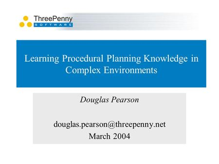 Learning Procedural Planning Knowledge in Complex Environments Douglas Pearson March 2004.