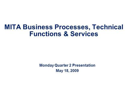 MITA Business Processes, Technical Functions & Services Monday Quarter 2 Presentation May 18, 2009.