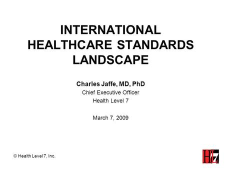 INTERNATIONAL HEALTHCARE STANDARDS LANDSCAPE Charles Jaffe, MD, PhD Chief Executive Officer Health Level 7 March 7, 2009 © Health Level 7, Inc.