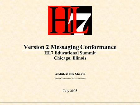 Version 2 Messaging Conformance Version 2 Messaging Conformance HL7 Educational Summit Chicago, Illinois Abdul-Malik Shakir Principal Consultant, Shakir.