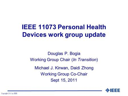 Copyright 2011 by IEEE IEEE 11073 Personal Health Devices work group update Douglas P. Bogia Working Group Chair (In Transition) Michael J. Kirwan, Daidi.