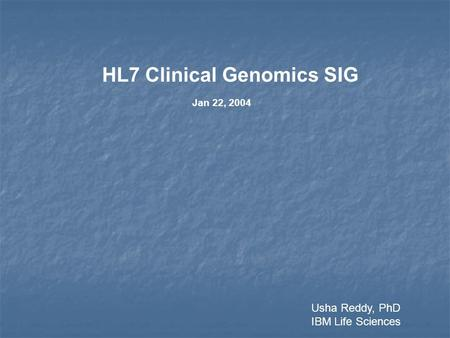 HL7 Clinical Genomics SIG Jan 22, 2004 Usha Reddy, PhD IBM Life Sciences.