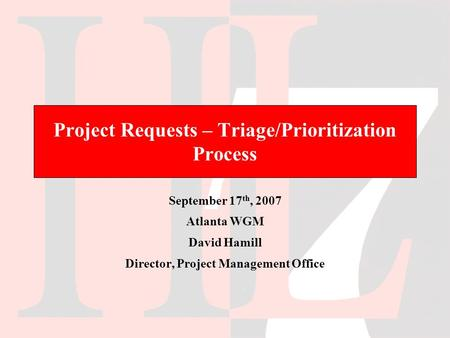 Project Requests – Triage/Prioritization Process September 17 th, 2007 Atlanta WGM David Hamill Director, Project Management Office.