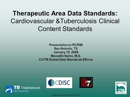 Presentation to RCRIM San Antonio, TX January 15, 2008 Meredith Nahm, M.S. CV/TB Global Data Standards Efforts Therapeutic Area Data Standards: Cardiovascular.