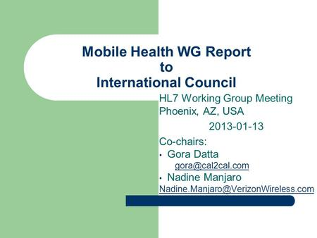 Mobile Health WG Report to International Council HL7 Working Group Meeting Phoenix, AZ, USA 2013-01-13 Co-chairs: Gora Datta Nadine Manjaro.