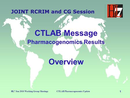 1 HL7 Jan 2010 Working Group MeetingsCTLAB Pharmacogenomics Update JOINT RCRIM and CG Session CTLAB Message Pharmacogenomics Results Overview.
