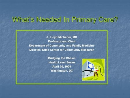 Whats Needed In Primary Care? J. Lloyd Michener, MD Professor and Chair Department of Community and Family Medicine Director, Duke Center for Community.