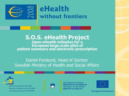 S.O.S. eHealth Project Open eHealth initiative for a European large scale pilot of patient summary and electronic prescription Daniel Forslund, Head of.