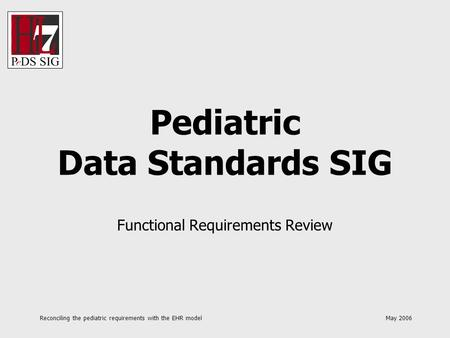 Reconciling the pediatric requirements with the EHR model May 2006 Pediatric Data Standards SIG Functional Requirements Review.