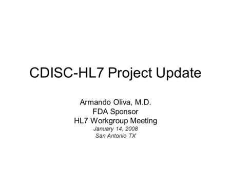 CDISC-HL7 Project Update Armando Oliva, M.D. FDA Sponsor HL7 Workgroup Meeting January 14, 2008 San Antonio TX.