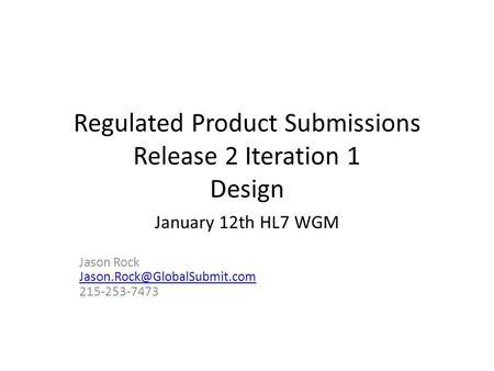 Regulated Product Submissions Release 2 Iteration 1 Design January 12th HL7 WGM Jason Rock 215-253-7473